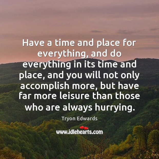 Have a time and place for everything, and do everything in its Tryon Edwards Picture Quote