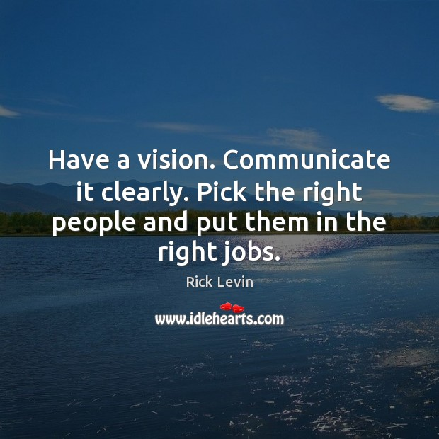Have a vision. Communicate it clearly. Pick the right people and put Image