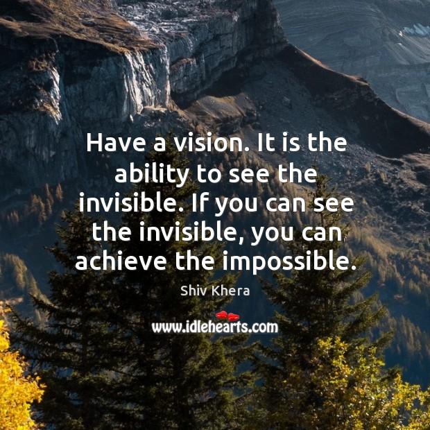 Have a vision. It is the ability to see the invisible. If Shiv Khera Picture Quote