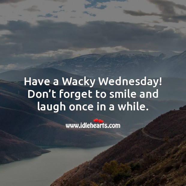 Have a Wacky Wednesday! Don't forget to smile and laugh once in a while. Wednesday Quotes Image