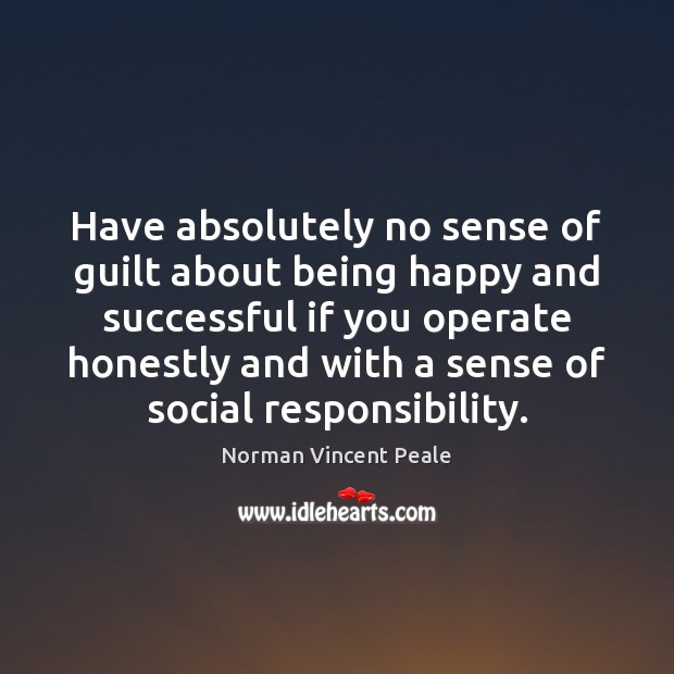 Have absolutely no sense of guilt about being happy and successful if Social Responsibility Quotes Image