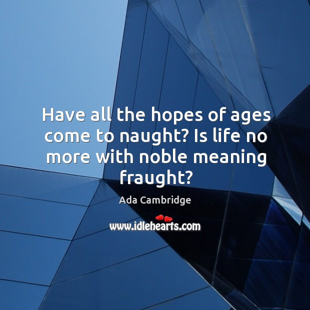 Image, Have all the hopes of ages come to naught? is life no more with noble meaning fraught?