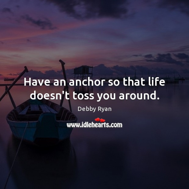 Have an anchor so that life doesn't toss you around. Debby Ryan Picture Quote