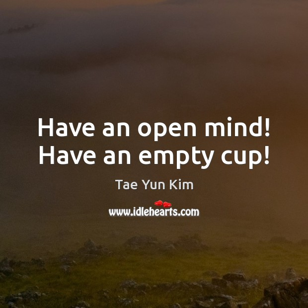 Have an open mind! Have an empty cup! Tae Yun Kim Picture Quote