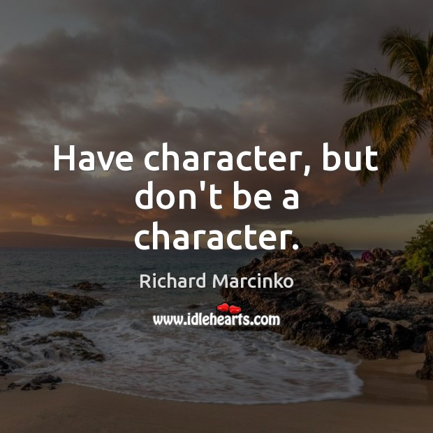 Have character, but don't be a character. Image