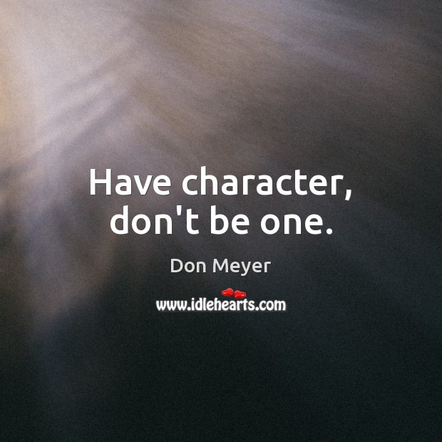 Have character, don't be one. Image