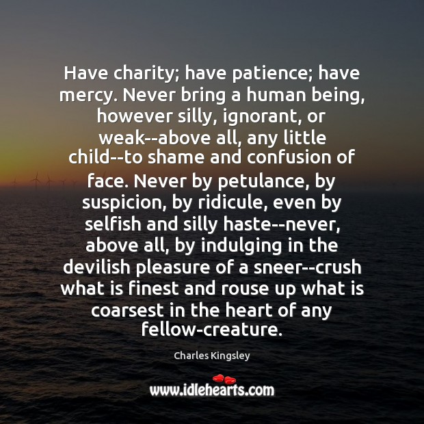 Image, Have charity; have patience; have mercy. Never bring a human being, however