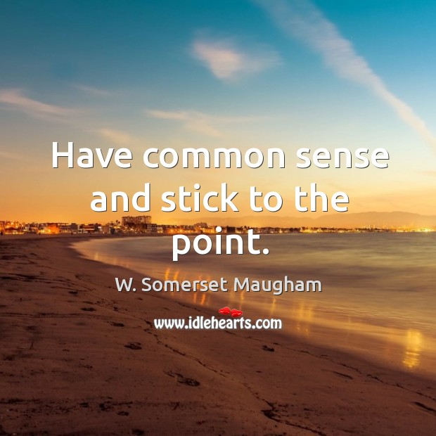 Have common sense and stick to the point. Image