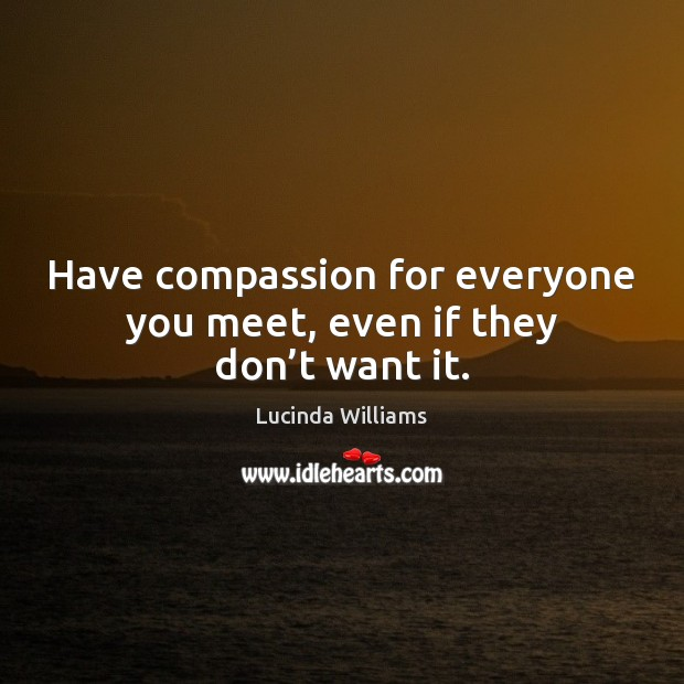 Image, Have compassion for everyone you meet, even if they don't want it.