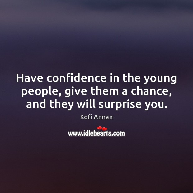 Have confidence in the young people, give them a chance, and they will surprise you. Kofi Annan Picture Quote
