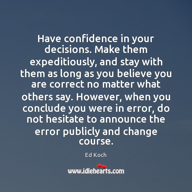 Have confidence in your decisions. Make them expeditiously, and stay with them Ed Koch Picture Quote