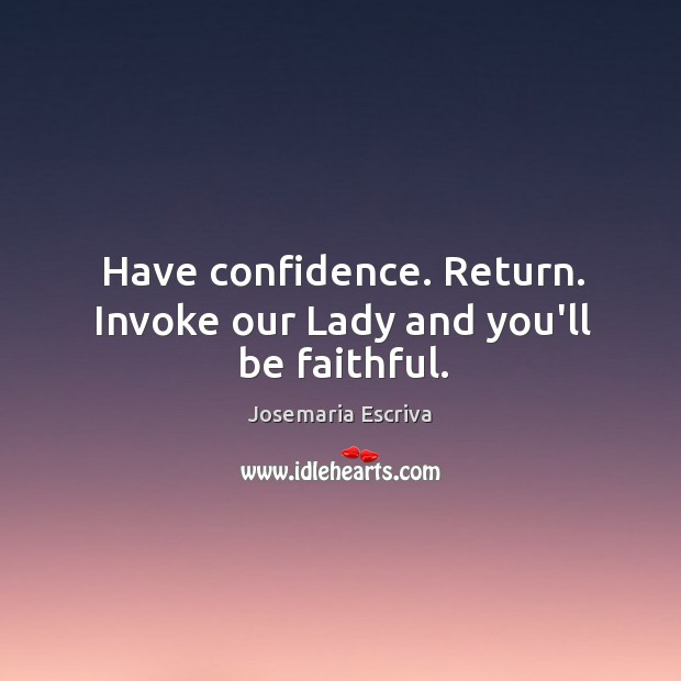 Have confidence. Return. Invoke our Lady and you'll be faithful. Image