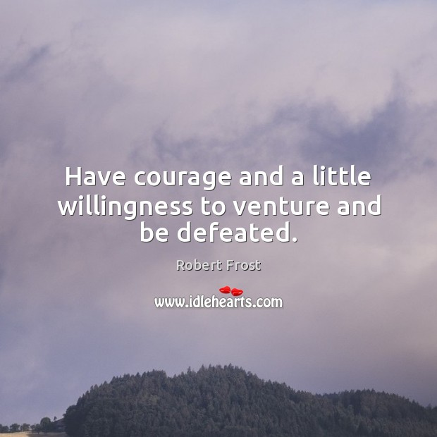 Have courage and a little willingness to venture and be defeated. Robert Frost Picture Quote