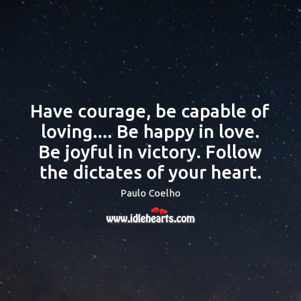 Have courage, be capable of loving…. Be happy in love. Be joyful Image