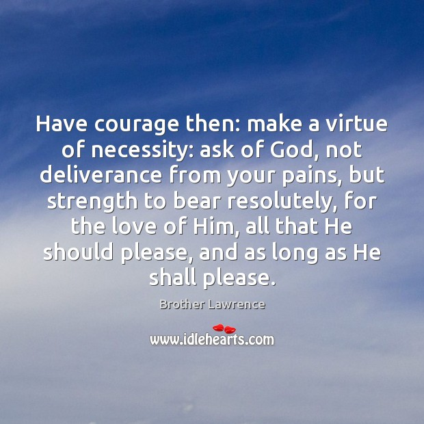 Image, Have courage then: make a virtue of necessity: ask of God, not