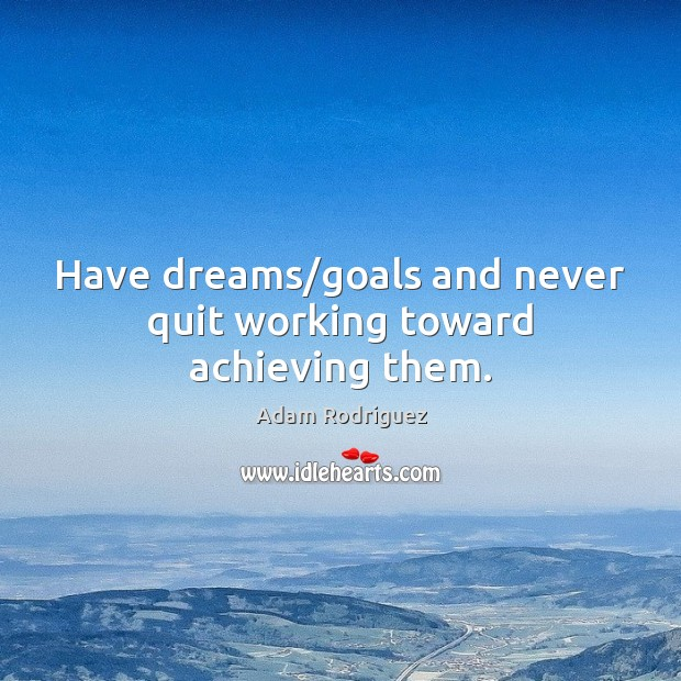Image, Have dreams/goals and never quit working toward achieving them.