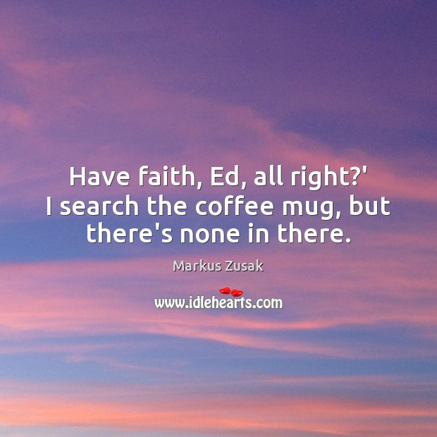 Have faith, Ed, all right?' I search the coffee mug, but there's none in there. Image