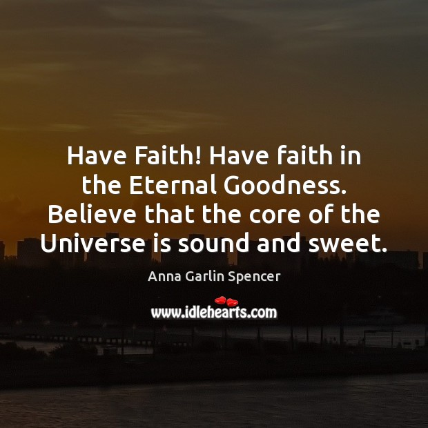 Image, Have Faith! Have faith in the Eternal Goodness. Believe that the core