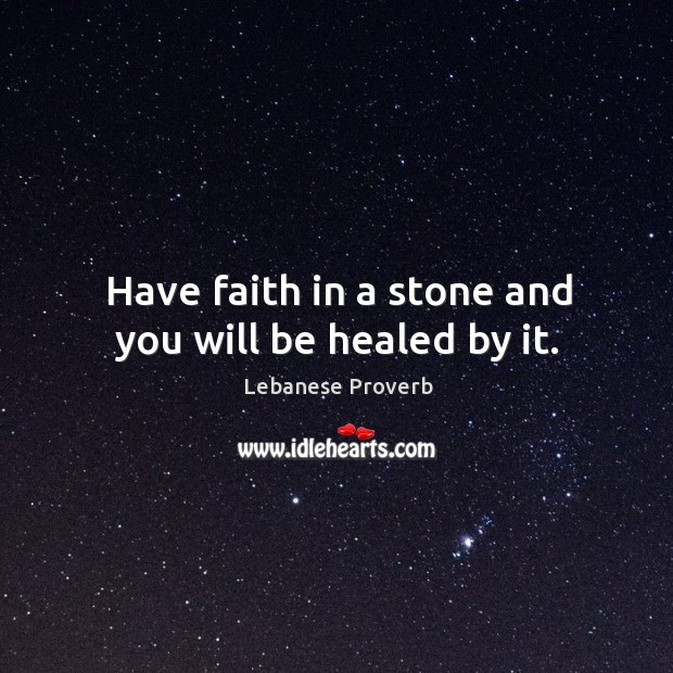 Have faith in a stone and you will be healed by it. Lebanese Proverbs Image