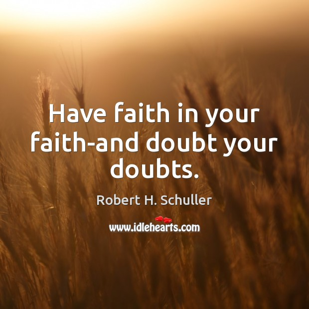 Have faith in your faith-and doubt your doubts. Image