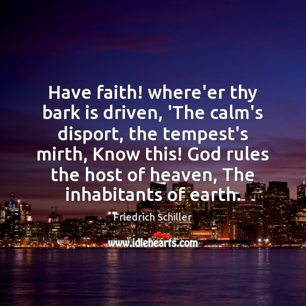 Have faith! where'er thy bark is driven, 'The calm's disport, the tempest's Friedrich Schiller Picture Quote