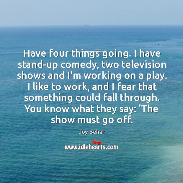 Have four things going. I have stand-up comedy, two television shows and Joy Behar Picture Quote