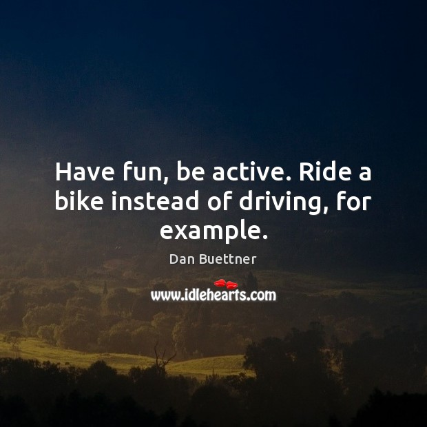 Have fun, be active. Ride a bike instead of driving, for example. Image