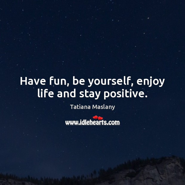 Have fun, be yourself, enjoy life and stay positive. Stay Positive Quotes Image