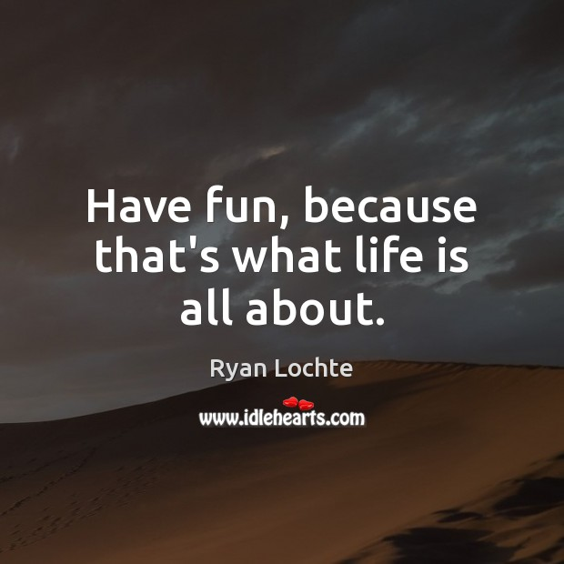 Have fun, because that's what life is all about. Ryan Lochte Picture Quote