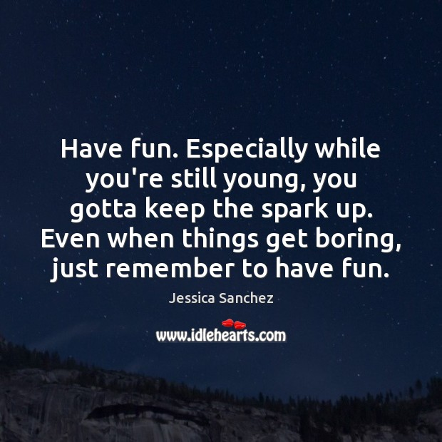 Have fun. Especially while you're still young, you gotta keep the spark Image