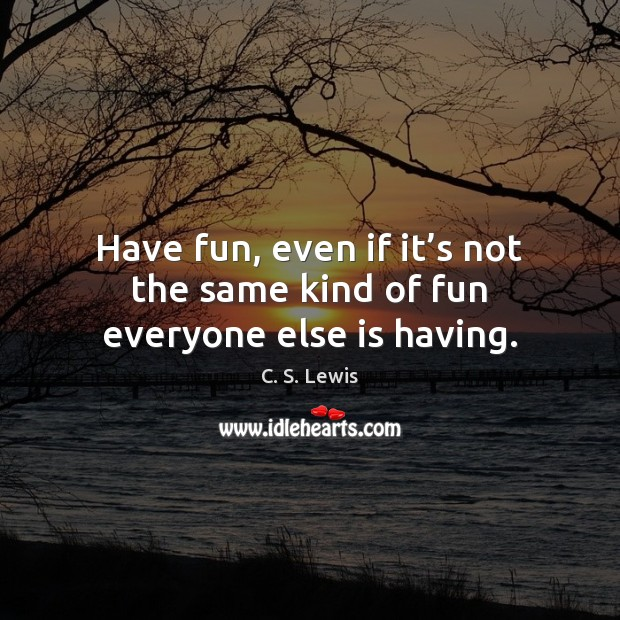 Have fun, even if it's not the same kind of fun everyone else is having. Image