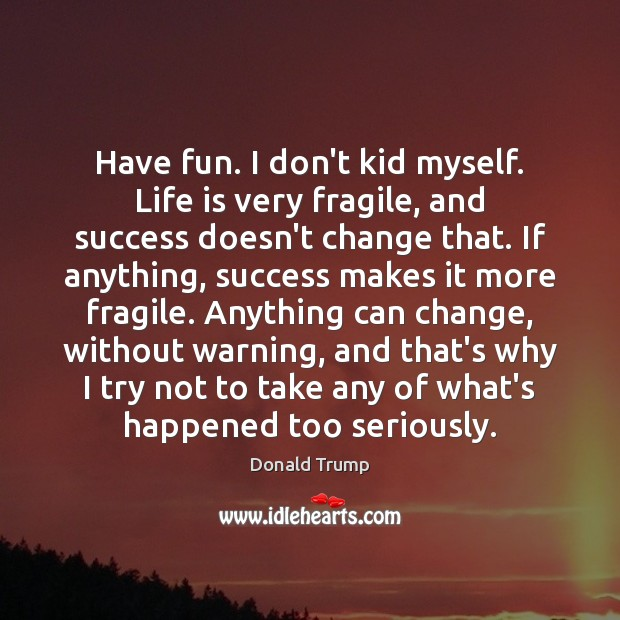 Have fun. I don't kid myself. Life is very fragile, and success Image