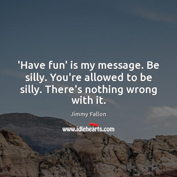 Image, 'Have fun' is my message. Be silly. You're allowed to be silly.