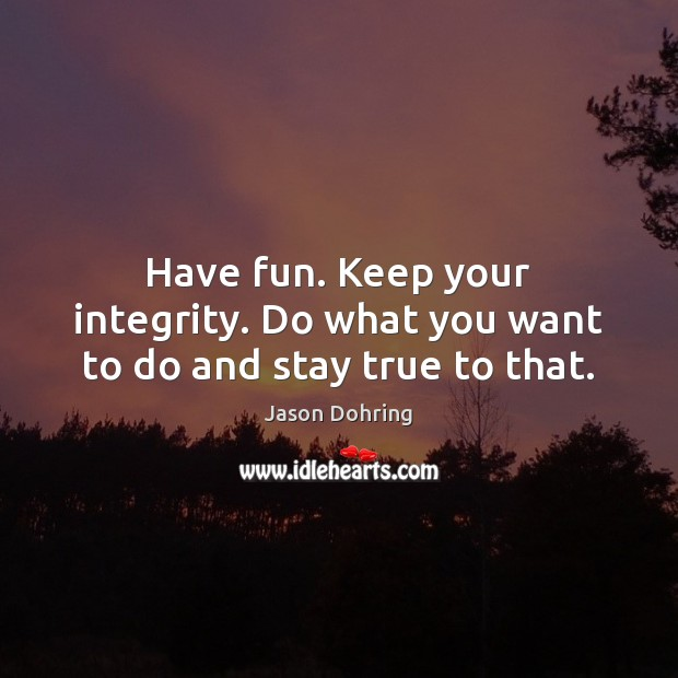 Have fun. Keep your integrity. Do what you want to do and stay true to that. Jason Dohring Picture Quote
