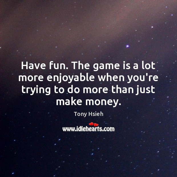 Have fun. The game is a lot more enjoyable when you're trying Tony Hsieh Picture Quote