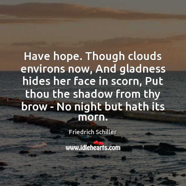 Have hope. Though clouds environs now, And gladness hides her face in Friedrich Schiller Picture Quote