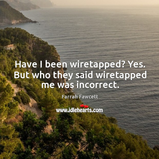 Have I been wiretapped? yes. But who they said wiretapped me was incorrect. Image