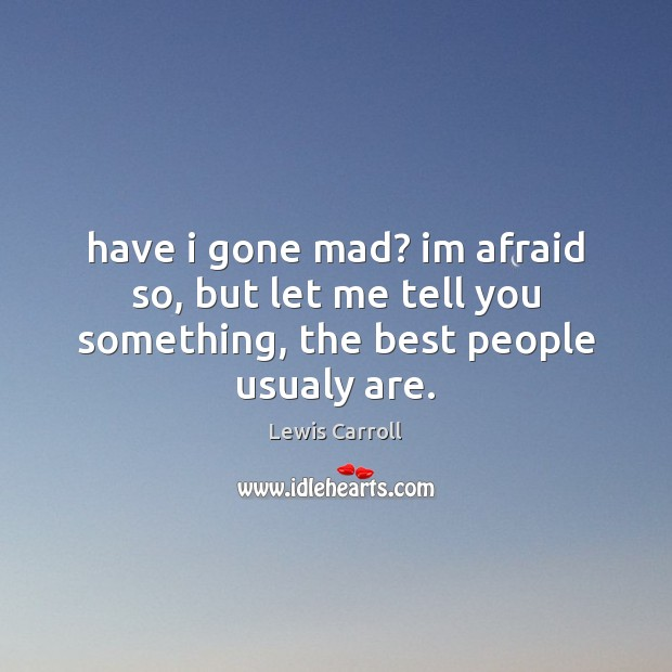 Have i gone mad? im afraid so, but let me tell you something, the best people usualy are. Image