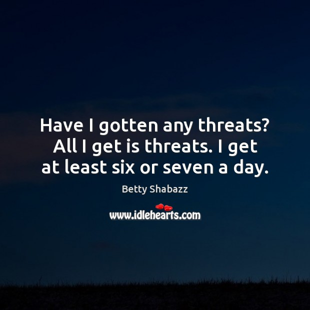 Have I gotten any threats? All I get is threats. I get at least six or seven a day. Image