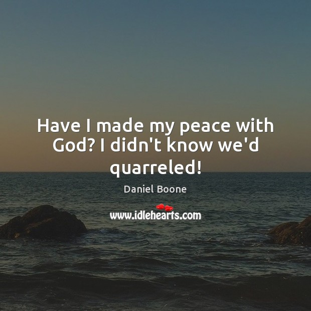 Have I made my peace with God? I didn't know we'd quarreled! Daniel Boone Picture Quote
