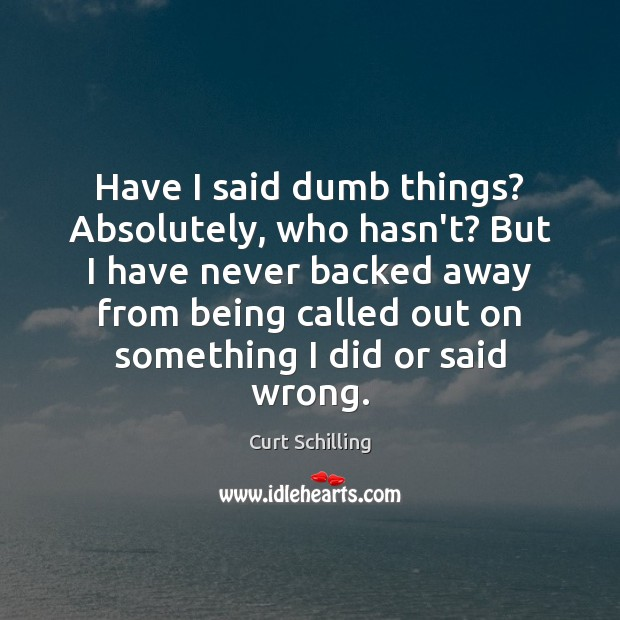 Have I said dumb things? Absolutely, who hasn't? But I have never Curt Schilling Picture Quote