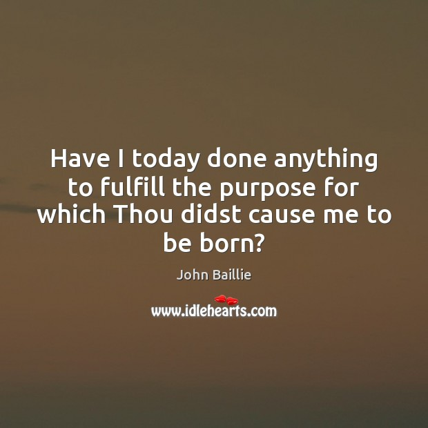 Have I today done anything to fulfill the purpose for which Thou Image