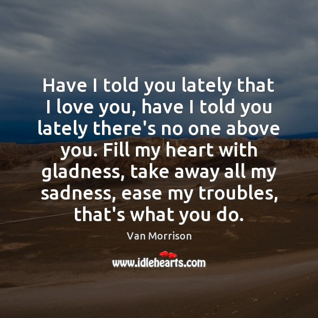 Have I told you lately that I love you, have I told Van Morrison Picture Quote