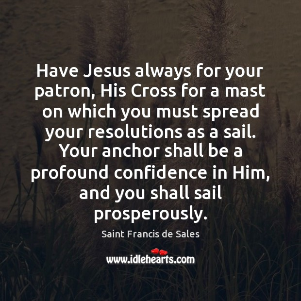 Have Jesus always for your patron, His Cross for a mast on Saint Francis de Sales Picture Quote
