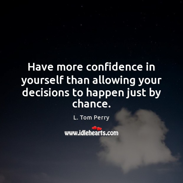 Have more confidence in yourself than allowing your decisions to happen just by chance. Image