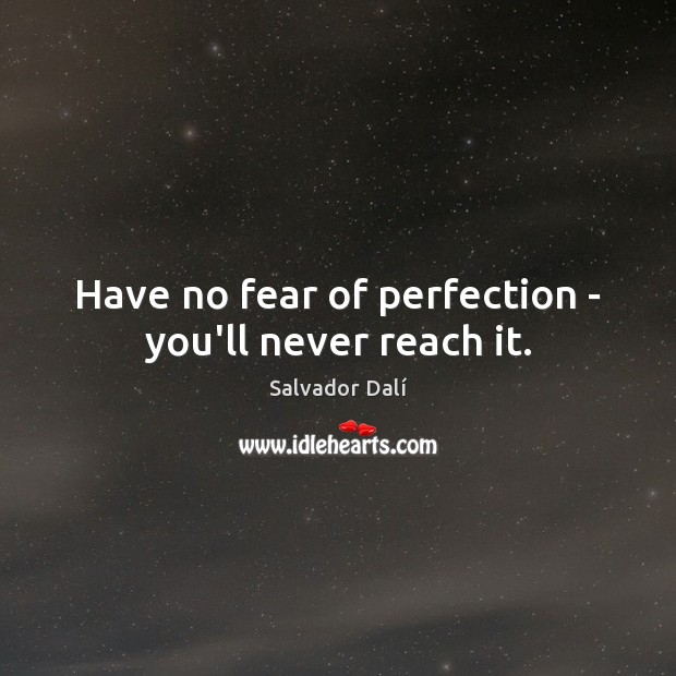 Image, Have no fear of perfection – you'll never reach it.