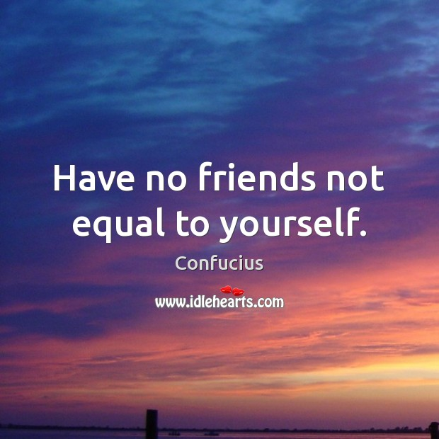 Image, Have no friends not equal to yourself.