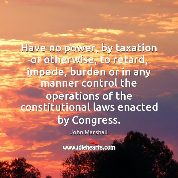 Have no power, by taxation or otherwise, to retard, impede, burden or John Marshall Picture Quote