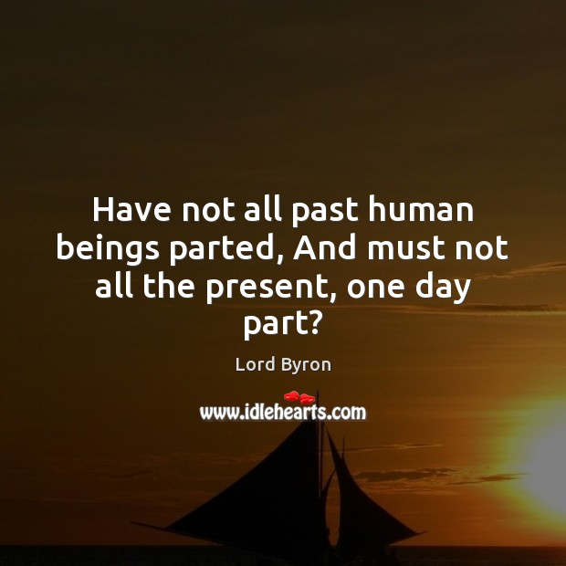 Have not all past human beings parted, And must not all the present, one day part? Lord Byron Picture Quote