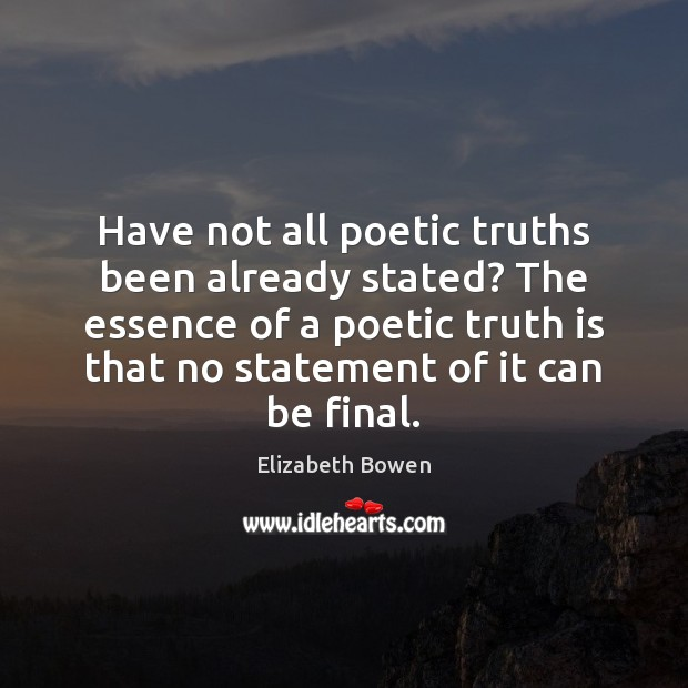 Have not all poetic truths been already stated? The essence of a Elizabeth Bowen Picture Quote